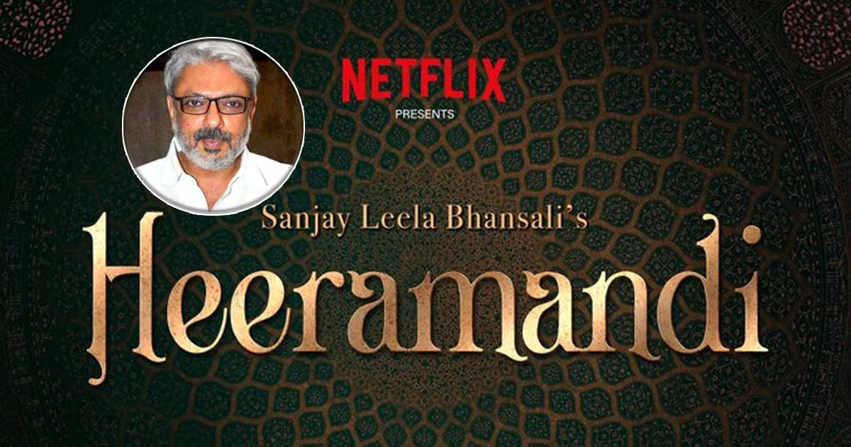 SANJAY LEELA BHANSALI AND NETFLIX COME TOGETHER FOR THE MEGA SERIES HEERAMANDI